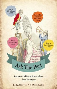 Ask the Past: Pertinent and Impertinent Advice from Yesteryear by Elizabeth P. Archibald