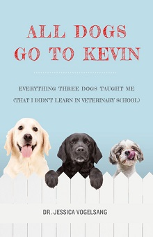 All Dogs Go to Kevin: Everything Three Dogs Taught Me (That I Didn't Learn in Veterinary School) by Jessica Vogelsang
