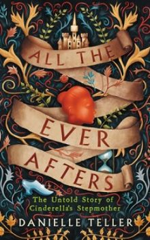 All the Ever Afters: The Untold Story of Cinderella's Stepmother by Danielle Teller